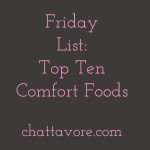What are the foods that you crave when you need some soothing? Here are my top ten comfort foods! | list from Chattavore.com